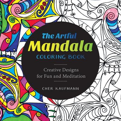 The Artful Mandala Coloring Book: Creative Designs for Fun and Meditation - Kaufmann, Cher