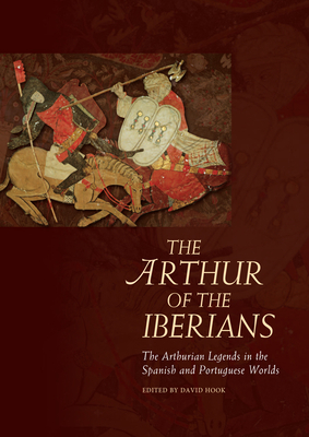 The Arthur of the Iberians: The Arthurian Legends in the Spanish and Portuguese Worlds - Hook, David (Editor)