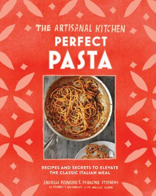 The Artisanal Kitchen: Perfect Pasta: Recipes and Secrets to Elevate the Classic Italian Meal - Feinberg, Andrew
