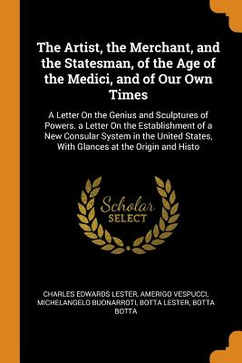 The Artist, the Merchant, and the Statesman, of the Age of the Medici, and of Our Own Times: A Letter on the Genius and Sculptures of Powers. a Letter on the Establishment of a New Consular System in the United States, with Glances at the Origin and Histo - Lester, Charles Edwards, and Vespucci, Amerigo, and Buonarroti, Michelangelo