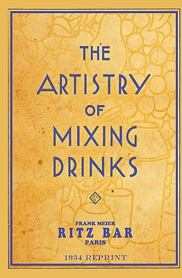 The Artistry of Mixing Drinks (1934): By Frank Meier, Ritz Bar, Paris;1934 Reprint - Brown, Ross