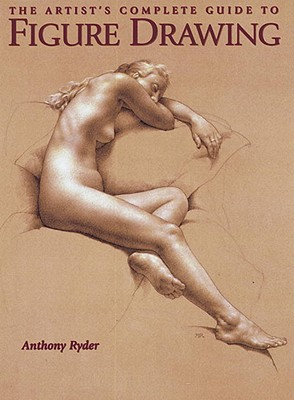 The Artist's Complete Guide to Figure Drawing: A Contemporary Master Reveals the Secrets of Drawing the Human Form - Ryder, Anthony