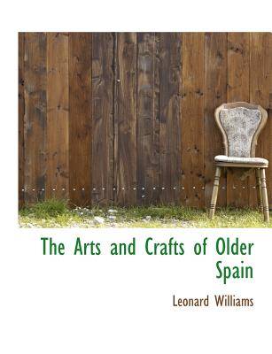 The Arts and Crafts of Older Spain - Williams, Leonard