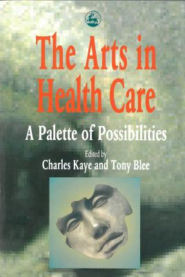 The Arts in Health Care: A Palette of Possibilities - Kaye, Charles (Editor), and Blee, Tony (Editor)