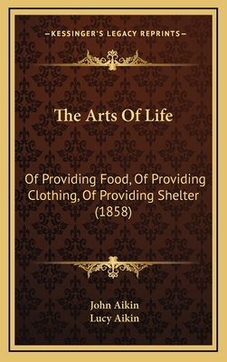 The Arts of Life: Of Providing Food, of Providing Clothing, of Providing Shelter (1858) - Aikin, John, and Aikin, Lucy (Editor)