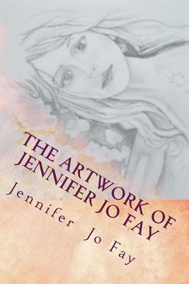 The Artwork of Jennifer Jo Fay - Fay, Jennifer Jo