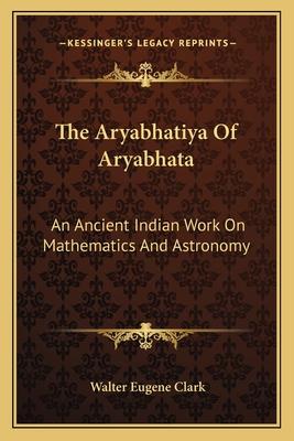 The Aryabhatiya of Aryabhata: An Ancient Indian Work on Mathematics and Astronomy - Clark, Walter Eugene (Translated by)