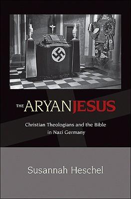 The Aryan Jesus: Christian Theologians and the Bible in Nazi Germany - Heschel, Susannah