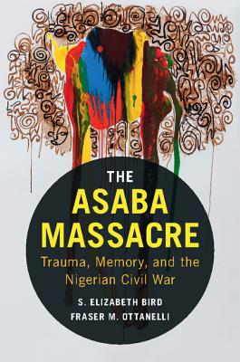 The Asaba Massacre: Trauma, Memory, and the Nigerian Civil War - Bird, S Elizabeth, and Ottanelli, Fraser M