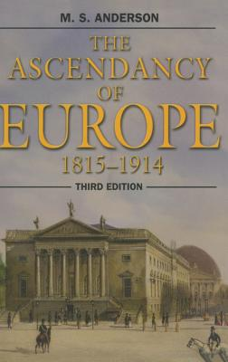 The Ascendancy of Europe: 1815-1914 - Anderson, M. S.