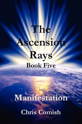 The Ascension Rays, Book Five: Manifestation - Comish, Chris