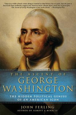 The Ascent of George Washington: The Hidden Political Genius of an American Icon - Ferling, John E