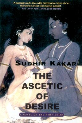 The Ascetic of Desire: A Novel of the Kama Sutra - Kakar, Sudhir