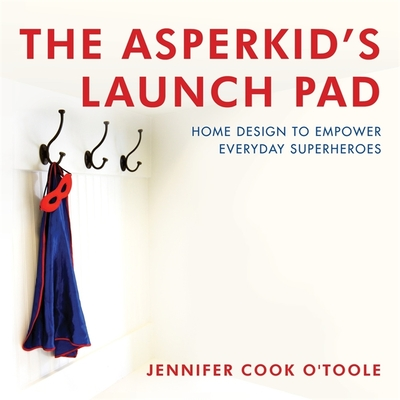 The Asperkid's Launch Pad: Home Design to Empower Everyday Superheroes - O'Toole, Jennifer Cook