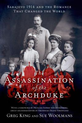 The Assassination of the Archduke: Sarajevo 1914 and the Romance That Changed the World - King, Greg, and Woolmans, Sue