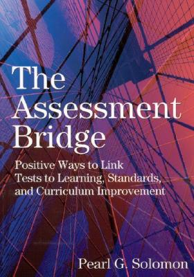 The Assessment Bridge: Positive Ways to Link Tests to Learning, Standards, and Curriculum Improvement - Solomon, Pearl G