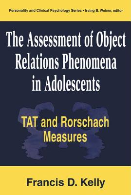 The Assessment of Object Relations Phenomena in Adolescents: Tat and Rorschach Measures - Kelly, Francis D.