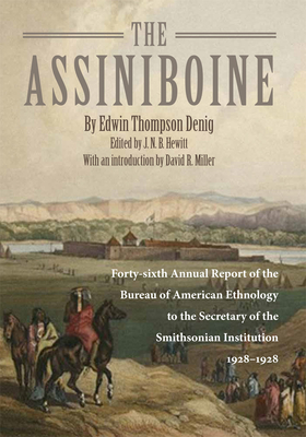 The Assiniboine: Forty-Sixth Annual Report of the Bureau of American Ethnology to the Secretary of the Smithsonian Institutuion, 1928-1929 - Denig, Edwin Thompson, and Hewitt, J N B (Editor), and Miller, David R (Introduction by)