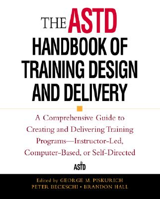 The ASTD Handbook of Training Design and Delivery - Piskurich, George M (Editor), and Hall, Brandon (Editor), and Beckschi, Peter (Editor)