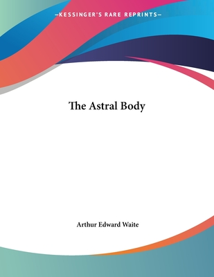 The Astral Body - Waite, Arthur Edward, Professor