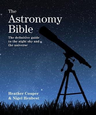 The Astronomy Bible: The Definitive Guide to the Night Sky and the Universe - Couper, Heather, and Henbest, Nigel