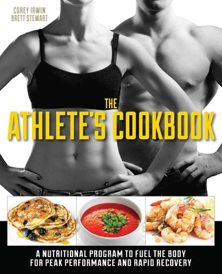 The Athlete's Cookbook: A Nutritional Program to Fuel the Body for Peak Performance and Rapid Recovery - Stewart, Brett, and Irwin, Corey