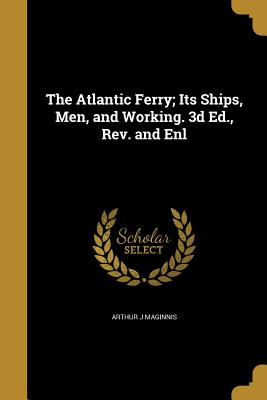 The Atlantic Ferry; Its Ships, Men, and Working. 3D Ed., REV. and Enl - Maginnis, Arthur J