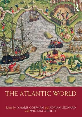 The Atlantic World: 1400 -1850 - Coffman, D'Maris (Editor), and Leonard, Adrian (Editor), and O'Reilly, William (Editor)