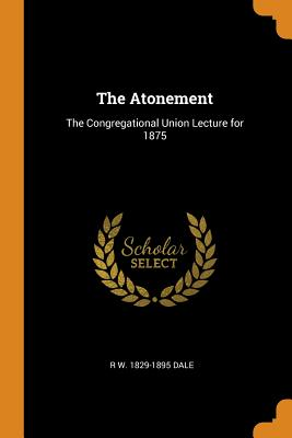 The Atonement: The Congregational Union Lecture for 1875 - Dale, R W 1829-1895