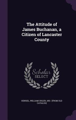 The Attitude of James Buchanan, a Citizen of Lancaster County - Hensel, William Uhler 1851- [From Old C (Creator)