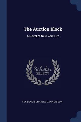 The Auction Block: A Novel of New York Life - Beach, Rex, and Gibson, Charles Dana