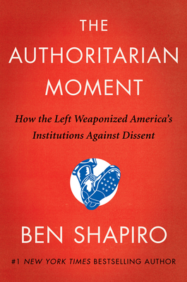 The Authoritarian Moment: How the Left Weaponized America's Institutions Against Dissent - Shapiro, Ben