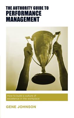 The Authority Guide to Performance Management: How to build a culture of excellence in the workplace - Johnson, Gene