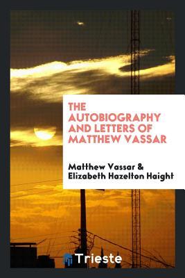 The Autobiography and Letters of Matthew Vassar - Vassar, Matthew
