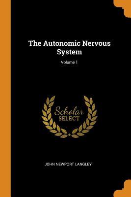 The Autonomic Nervous System; Volume 1 - Langley, John Newport