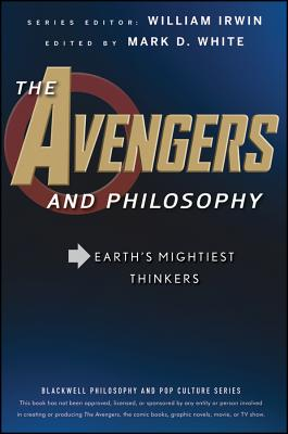 The Avengers and Philosophy: Earth's Mightiest Thinkers - Irwin, William (Editor), and White, Mark D (Editor)