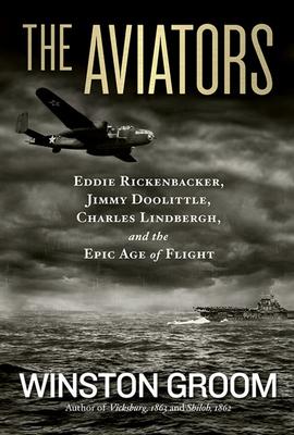 The Aviators: Eddie Rickenbacker, Jimmy Doolittle, Charles Lindbergh, and the Epic Age of Flight - Groom, Winston, Mr.