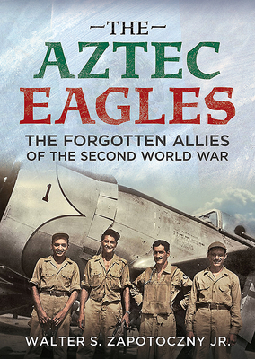 The Aztec Eagles: The Forgotten Allies of the Second World War - Zapotoczny Jr, Walter S.