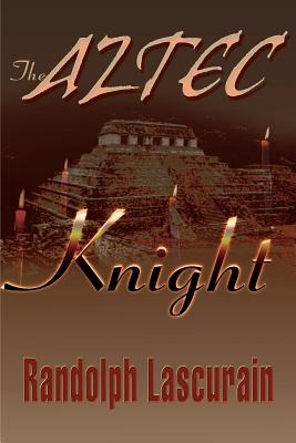 The Aztec Knight - Lascurain, Randolph E