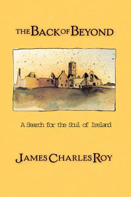 The Back of Beyond: A Search for the Soul of Ireland - Roy, James Charles