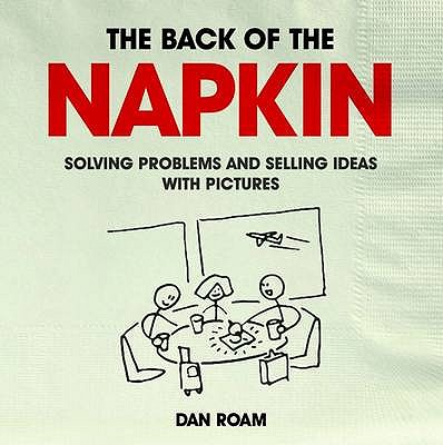 The Back of the Napkin: Solving Problems and Selling Ideas with Pictures - Roam, Dan