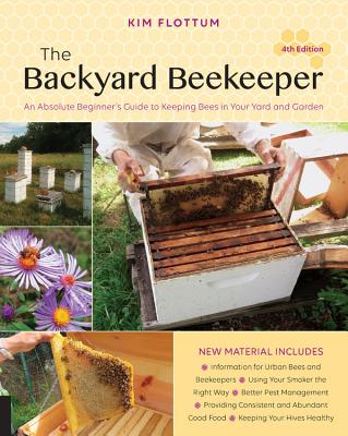 The Backyard Beekeeper, 4th Edition: An Absolute Beginner's Guide to Keeping Bees in Your Yard and Garden - Flottum, Kim