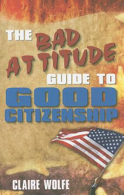 The Bad Attitude Guide to Good Citizenship - Wolfe, Claire