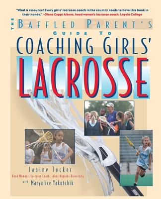 The Baffled Parent's Guide to Coaching Girls' Lacrosse - Tucker, Janine, and Yakutchik, Maryalice, Ms.