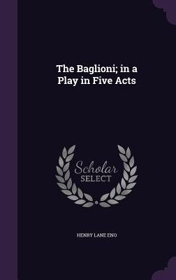 The Baglioni; In a Play in Five Acts - Eno, Henry Lane