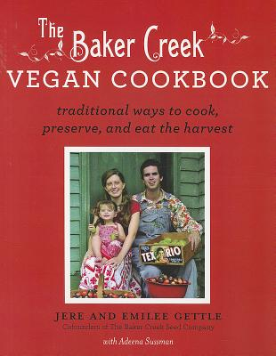 The Baker Creek Vegan Cookbook: Traditional Ways to Cook, Preserve, and Eat the Harvest - Gettle, Jere, and Gettle, Emilee, and Sussman, Adeena