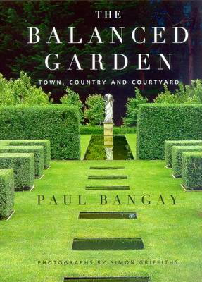The Balanced Garden: Town, Country and Courtyard - Bangay, Paul, and Griffiths, Simon (Photographer)