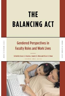 The Balancing Act: Gendered Perspectives in Faculty Roles and Work Lives - Bracken, Susan J (Editor), and Allen, Jeanie K (Editor), and Dean, Diane R (Editor)