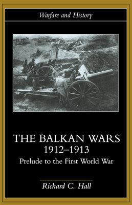 The Balkan Wars 1912-1913: Prelude to the First World War - Hall, Richard C, Professor