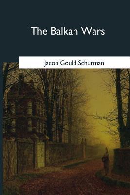 The Balkan Wars: 1912-1913 - Schurman, Jacob Gould